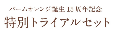 バームオレンジ誕生15周年記念 特別トライアルセット